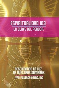 Espiritualidad 103 La Clave Del Perdon: Descifrando La Luz De Nuestras Sombras (Spanish Edition)