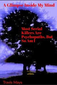 Most Serial Killers Are Psychopaths, But So Am I (A Glimpse Inside My Mind Book 1) - Published on Jun, 2020