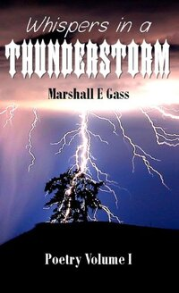 Whispers in a Thunderstorm (Marshall E Gass Poetry Volume I Book 1)