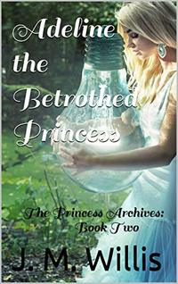 Adeline the Betrothed Princess:  The Princess Archives: Book Two - Published on Oct, 2019