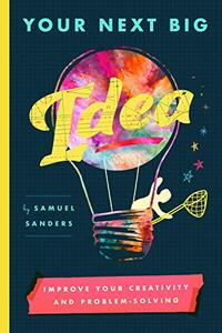 Your Next Big Idea: Improve Your Creativity and Problem-Solving