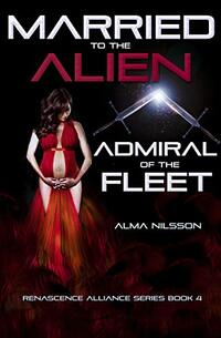 Married to the Alien Admiral of the Fleet: Renascence Alliance Series Book 4 - Published on Nov, 2019