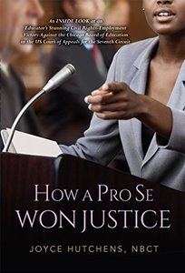 How A Pro Se Won Justice: An Inside Look at an Educator's Stunning Civil Rights-Employment Victory Against the Chicago Board of Education in the US Court of Appeals for the Seventh Circuit