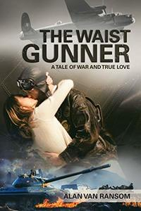 The Waist Gunner: A Tale of War and True Love