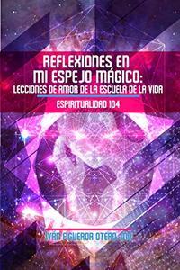 Reflexiones en mi Espejo Mágico: Lecciones de Amor de la Escuela de la Vida - Espiritualidad 104 (Spanish Edition)