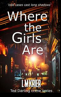 Where the Girls Are: 'cold cases cast long shadows' (Ted Darling Crime Series Book 12) - Published on Feb, 2019