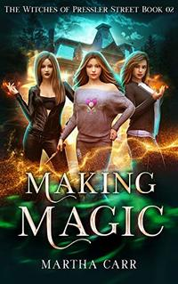 Making Magic: An Urban Fantasy Action Adventure series (The Witches of Pressler Street Book 2)