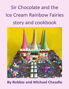 Sir Chocolate and the Ice Cream Rainbow Fairies Story and Cookbook - Published on Mar, 2020