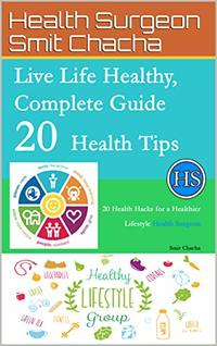 Live Life Healthy, Complete Guide 20 Health Tips: 20 Health Hacks for a Healthier Lifestyle - Health Surgeon