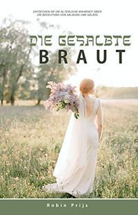 Die Gesalbte Braut: Entdecken Sie die alte Wahrheit über die Bedeutung von Salbung und Salböl (German Edition)