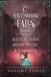 Legends of Havenwood Falls Volume Three: A Legends of Havenwood Falls Collection (Legends of Havenwood Falls Collections Book 3)