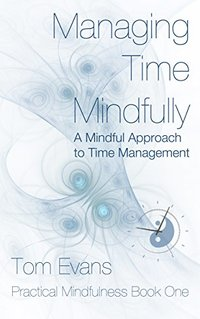 Managing Time Mindfully: A Mindful Approach to Time Management (Practical Mindfulness Book 1) - Published on Dec, 2015