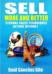 Sell More and Better: Eternal Sales Techniques beyond Internet (Salesman's Thoughts Book 1)