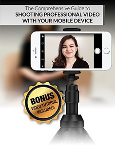 The Comprehensive Guide to Shooting Professional Video With Your Mobile Device: With Bonus Video! (Mobile Video Book 1)