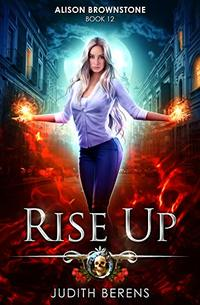 Rise Up: An Urban Fantasy Action Adventure (Alison Brownstone Book 12)