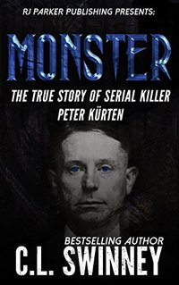 Monster: The True Story of Serial Killer Peter Kurten (Detectives True Crime Cases Book 6)