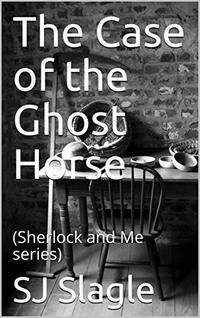 The Case of the Ghost Horse: (Sherlock and Me series)