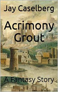 Acrimony Grout: A Fantasy Story