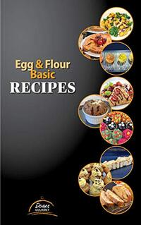 Egg & Flour Basic Recipes: Easy Recipes with Eggs and Flour to do at Home, for the holidays, isolation, pandemic or zombie apocalypse....