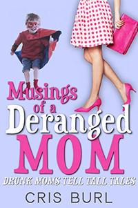 Musings of a Deranged Mom: DRUNK MOMS TELL TALL TALES - Published on Nov, -0001