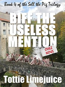 Biff the Useless Mention: Book IV of the Sell the Pig trilogy (The Sell The Pig Series 4) - Published on Dec, 2015