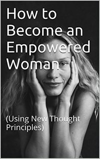 How to Become an Empowered Woman: (Using New Thought Principles)