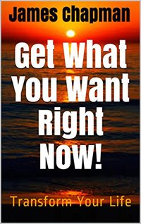 Get What You Want Right Now!: Transform Your Life