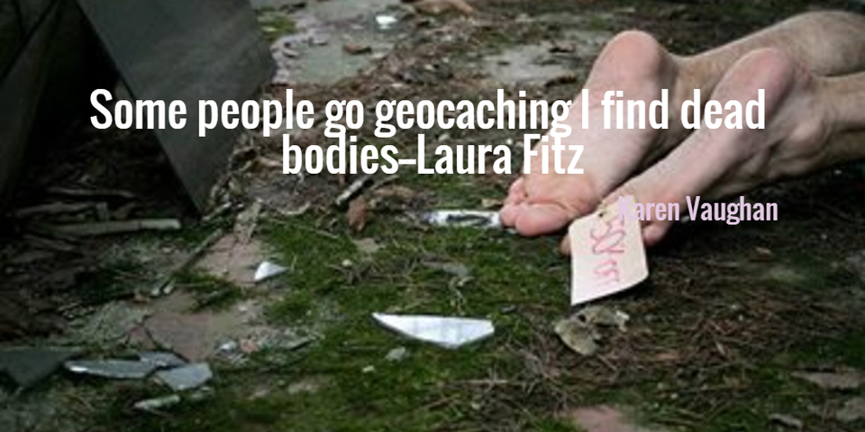 some people go geocaching i find dead bodies...