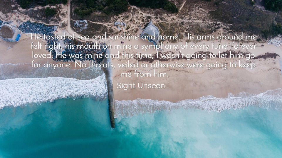 he tasted of sea and sunshine and home his arms around me felt right his mouth on mine...