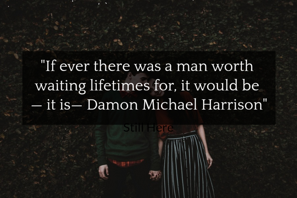 if ever there was a man worth waiting lifetimes for it would be it is damon...