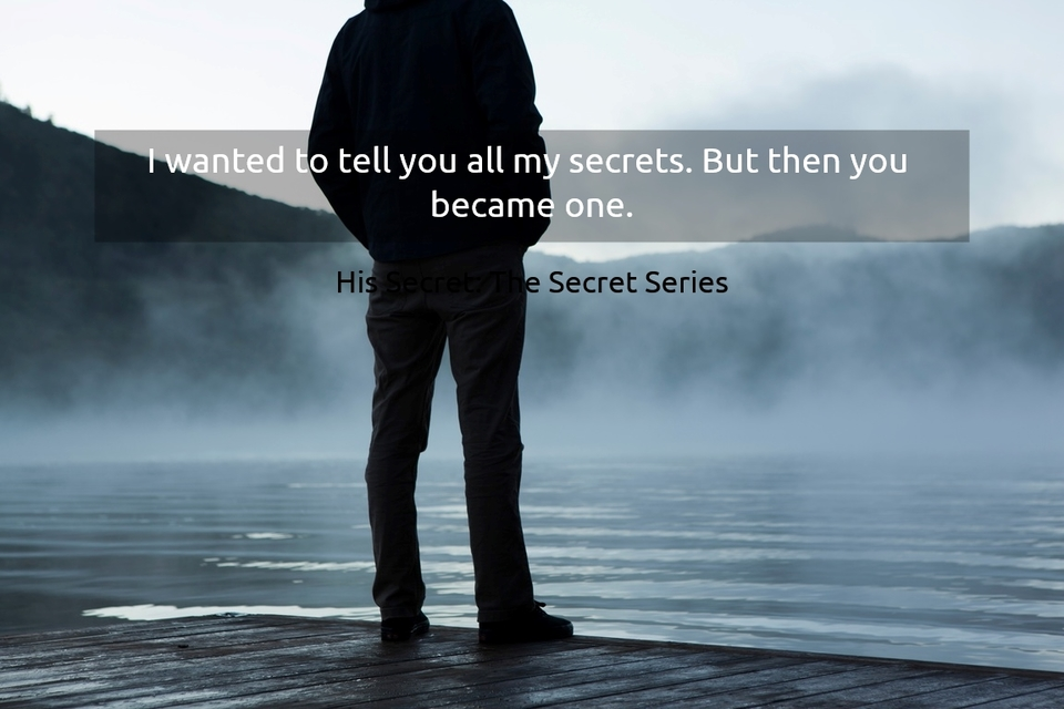 i wanted to tell you all my secrets but then you became one...