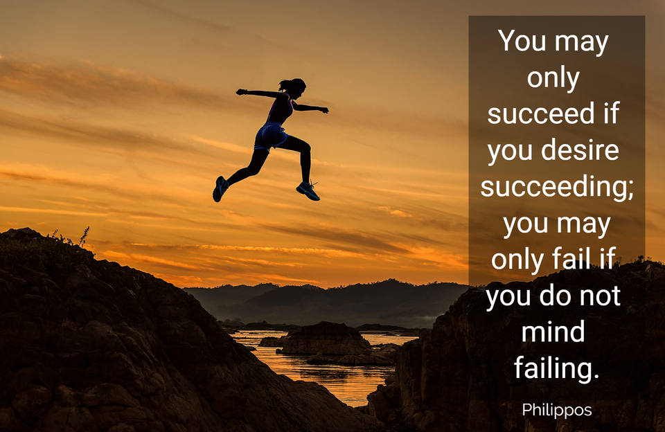 you may only succeed if you desire succeeding you may only fail if you do not mind...