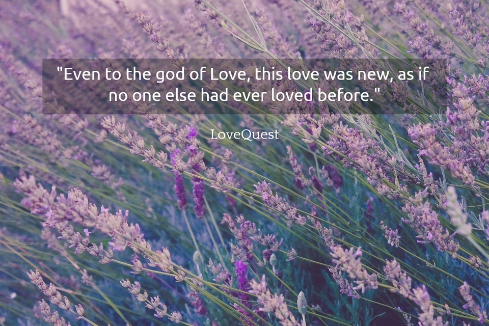 even to the god of love this love was new as if no one else had ever loved before...
