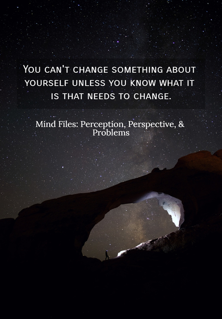 you cant change something about yourself unless you know what it is that needs to...