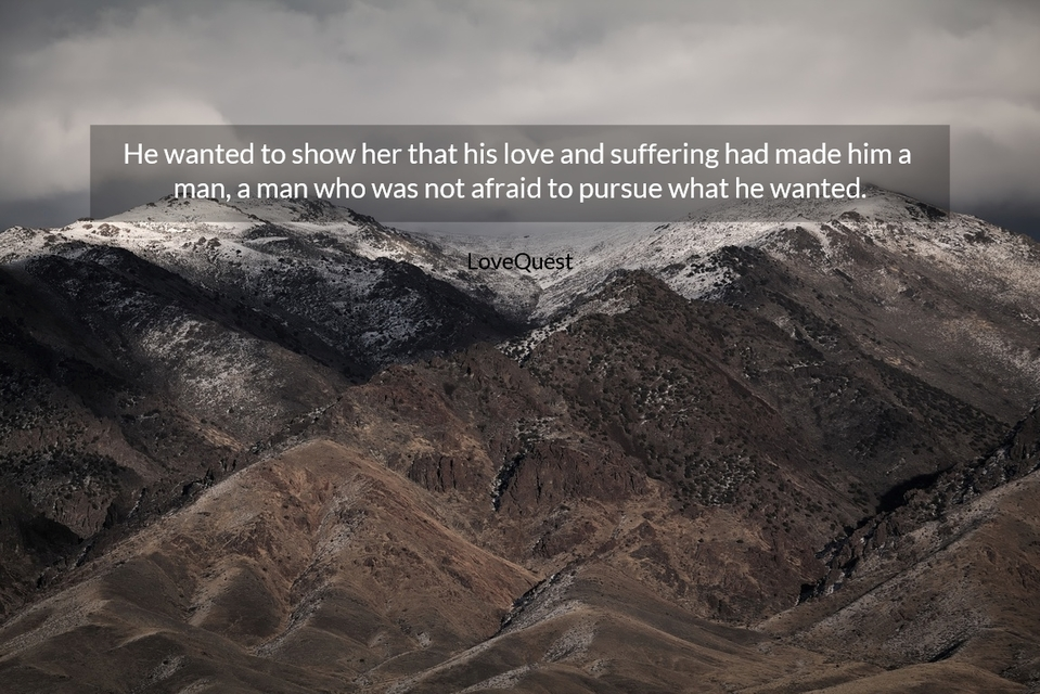 he wanted to show her that his love and suffering had made him a man a man who was not...