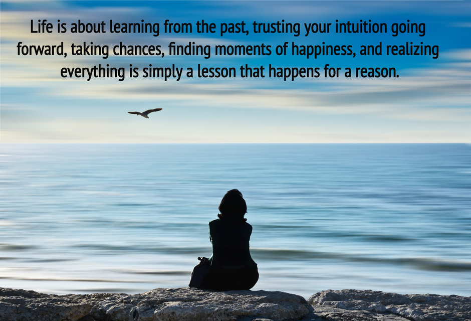 life is about learning from the past trusting your intuition going forward taking...