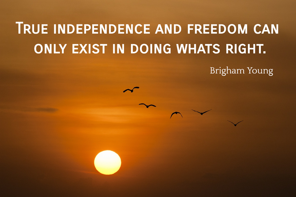 true independence and freedom can only exist in doing whats right...