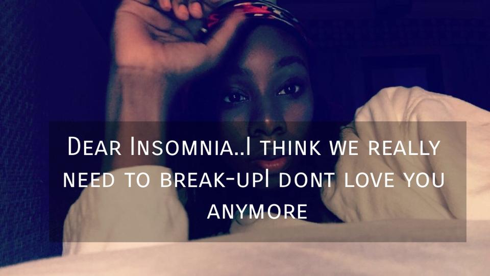 dear insomnia i think we really need to break upi dont love you anymore...