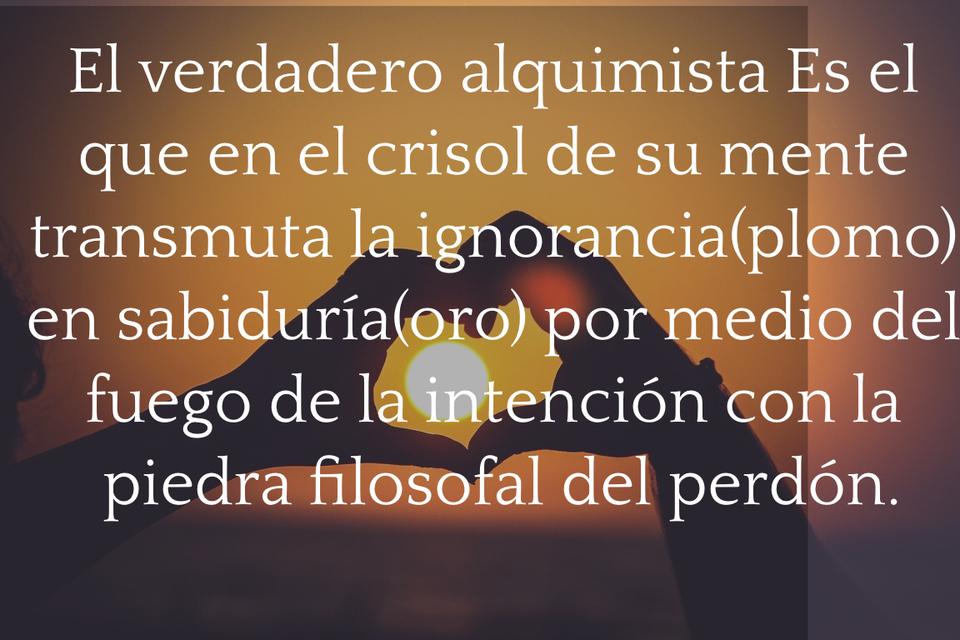 el verdadero alquimista es el que en el crisol de su mente transmuta la ignoranciaplomo...
