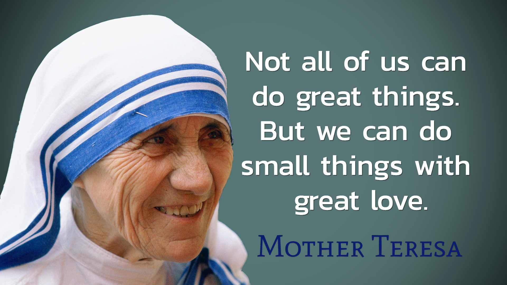 not all of us can do great things but we can do small things with great love...