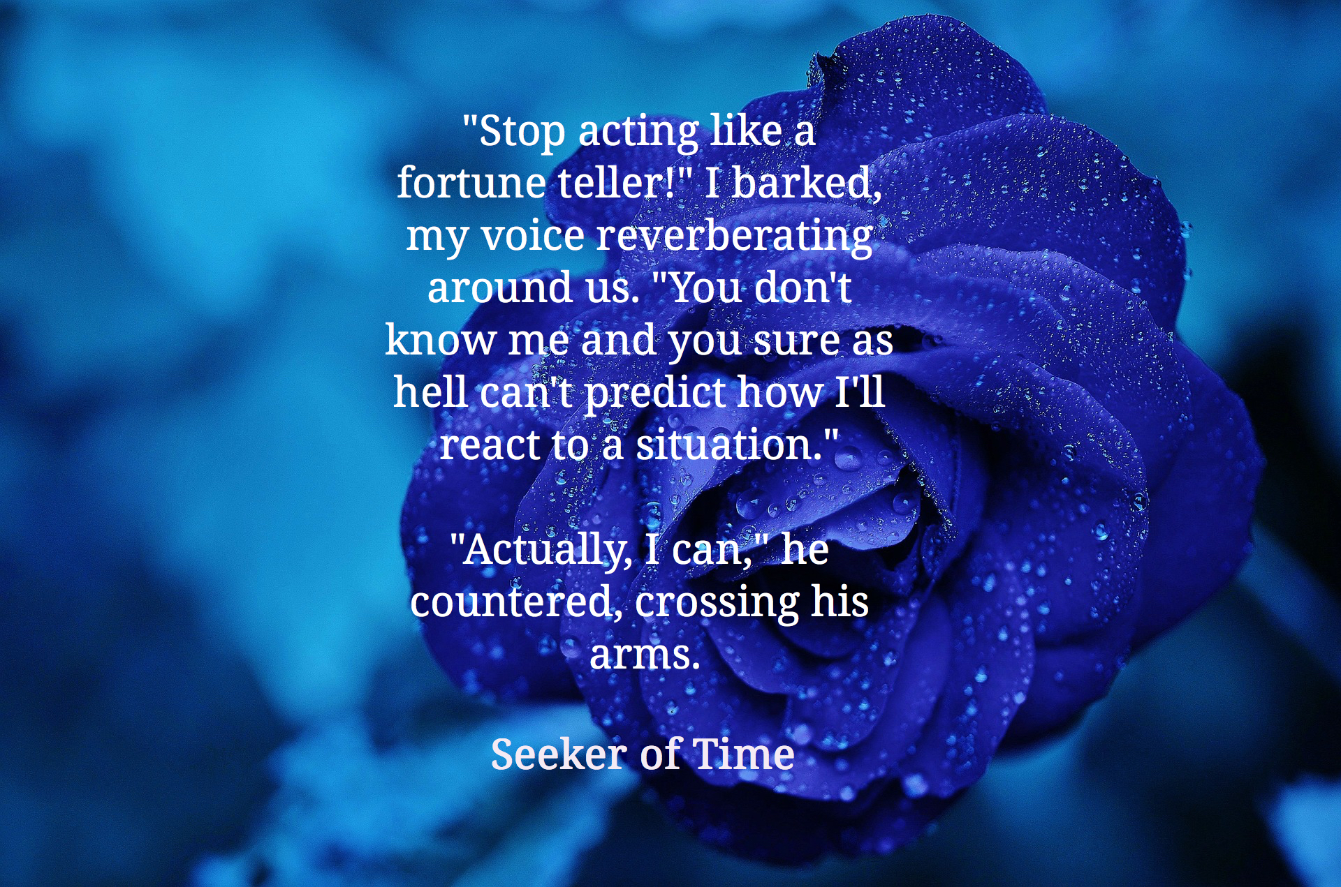 stop acting like a fortune teller i barked my voice reverberating around us you...