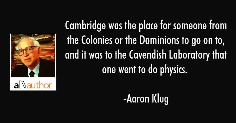 Cambridge was the place for someone from the Colonies or the Dominions to go on to, and it was to... - Aaron Klug Quote