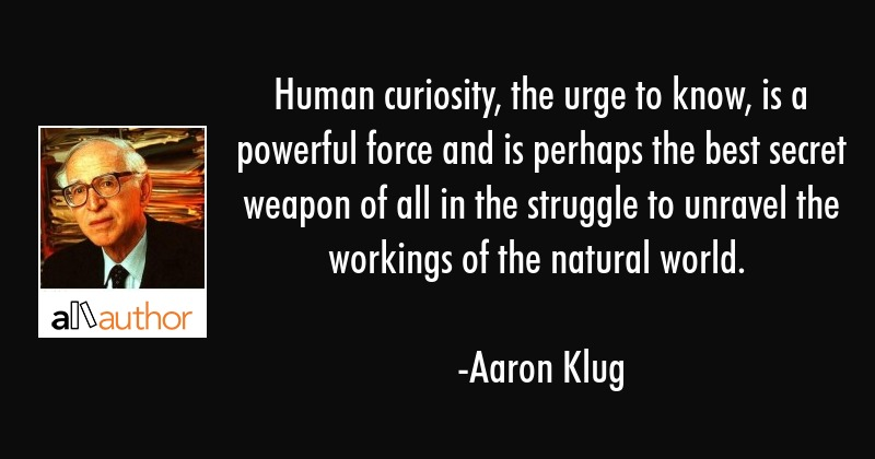 Human curiosity, the urge to know, is a powerful force and is perhaps the best secret weapon of all... - Aaron Klug Quote