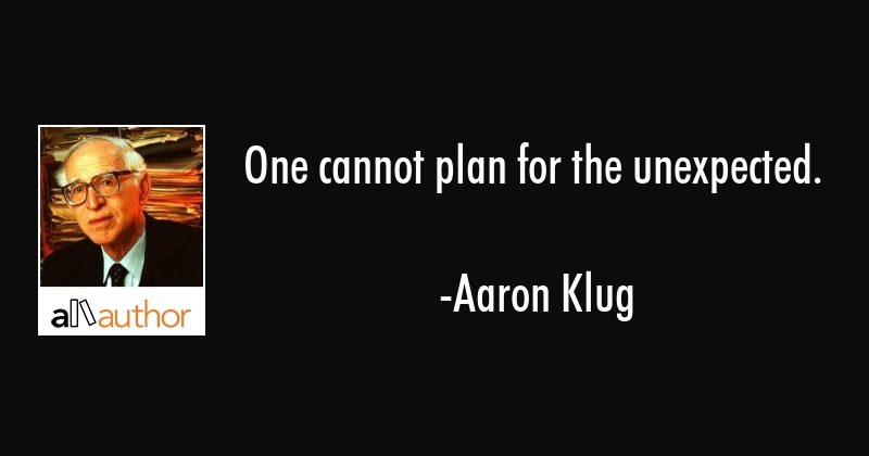 One cannot plan for the unexpected. - Aaron Klug Quote