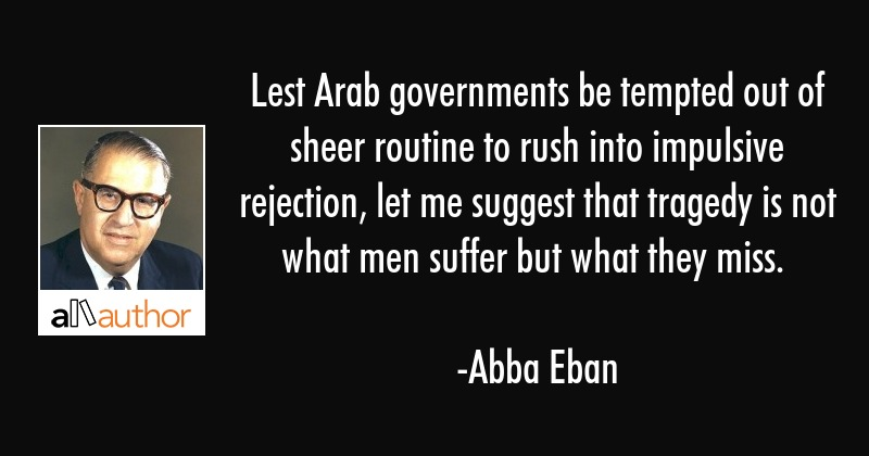 Lest Arab governments be tempted out of sheer routine to rush into impulsive rejection, let me... - Abba Eban Quote