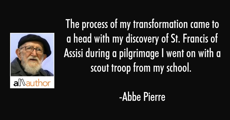 The process of my transformation came to a head with my discovery of St. Francis of Assisi during a... - Abbe Pierre Quote