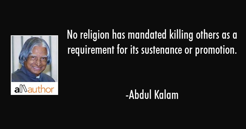 No religion has mandated killing others as a requirement for its sustenance or promotion. - Abdul Kalam Quote