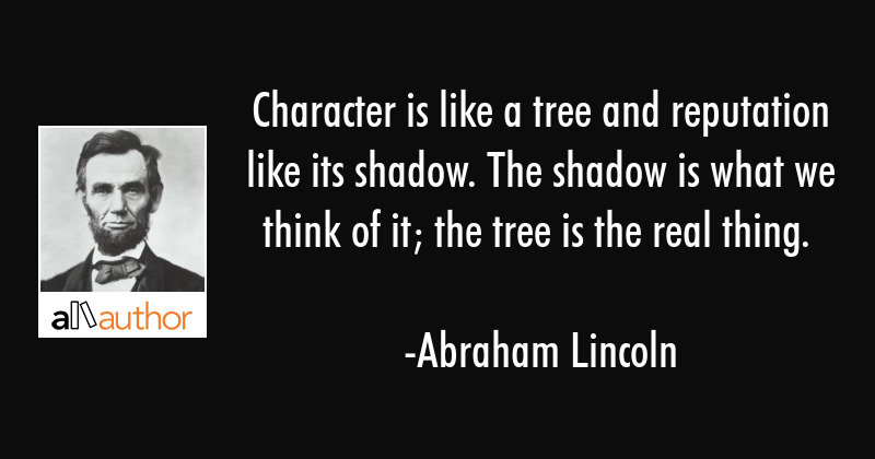 Character is like a tree and reputation its shadow. The shadow is what we think it is and the tree... - Abraham Lincoln Quote