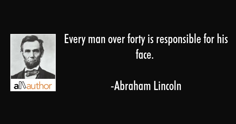 Every man over forty is responsible for his face. - Abraham Lincoln Quote