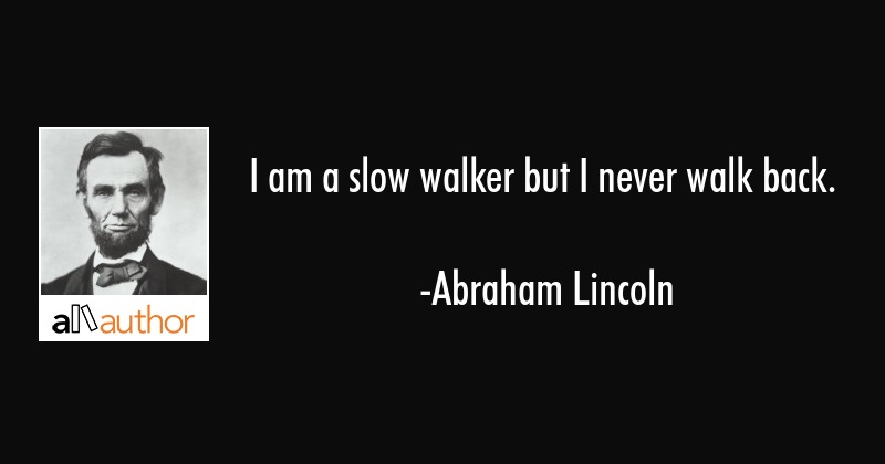 I am a slow walker but I never walk back. - Abraham Lincoln Quote